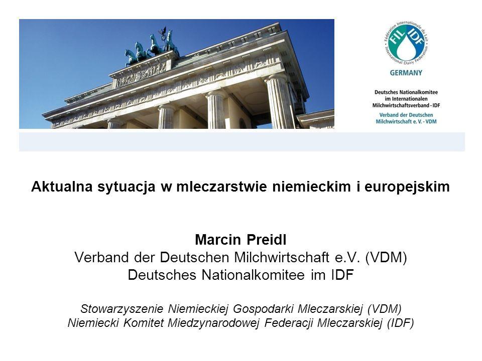 Aktualna sytuacja w mleczarstwie niemieckim i europejskim Marcin Preidl Verband der Deutschen Milchwirtschaft e.V. (VDM) Deutsches Nationalkomitee im IDF Stowarzyszenie Niemieckiej Gospodarki Mleczarskiej (VDM) Niemiecki Komitet Miedzynarodowej Federacji Mleczarskiej (IDF)