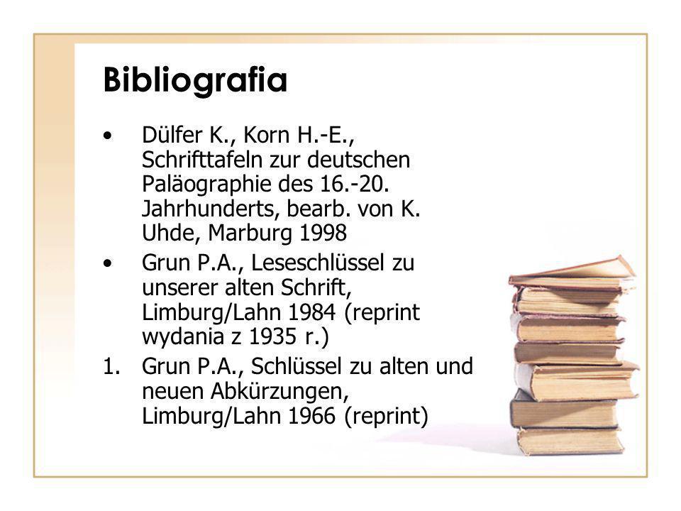 Bibliografia Dülfer K., Korn H.-E., Schrifttafeln zur deutschen Paläographie des 16.-20. Jahrhunderts, bearb. von K. Uhde, Marburg 1998.