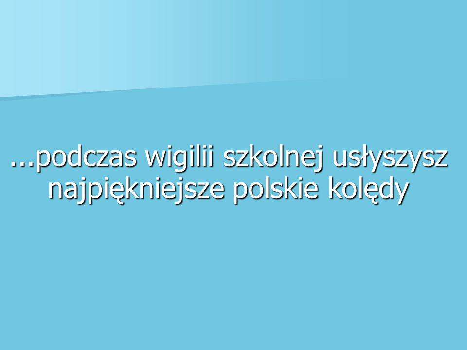 ...podczas wigilii szkolnej usłyszysz najpiękniejsze polskie kolędy