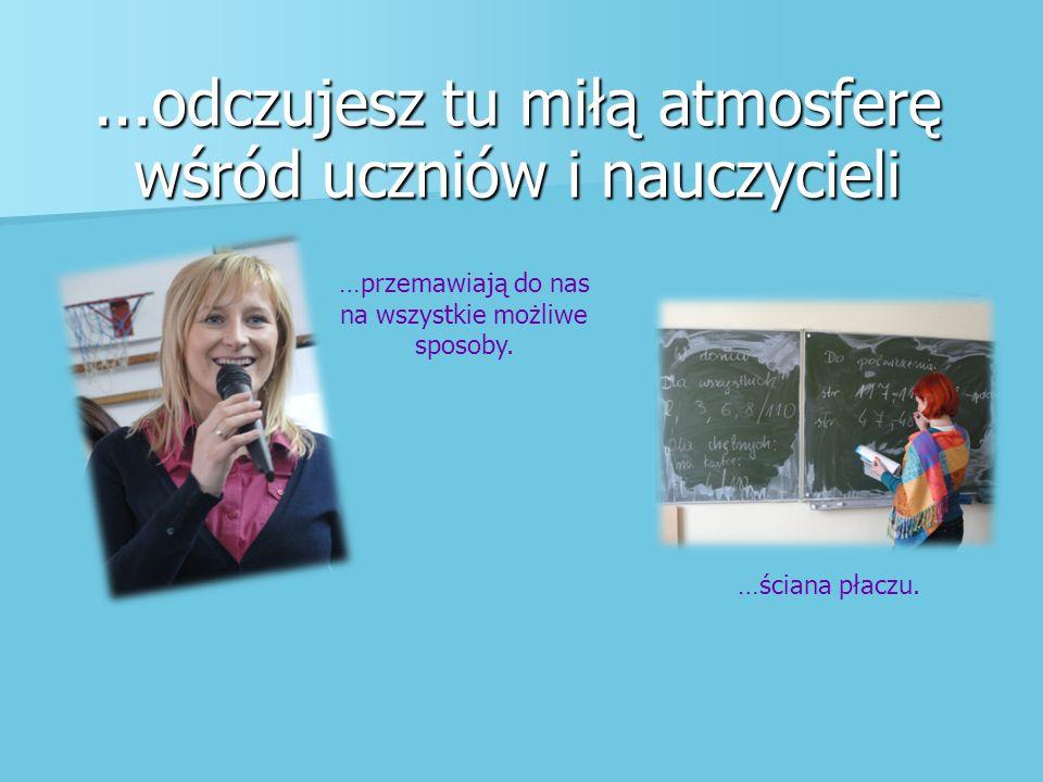 ...odczujesz tu miłą atmosferę wśród uczniów i nauczycieli