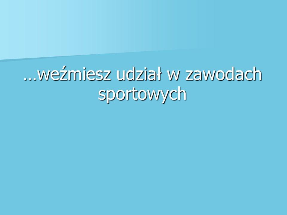 …weźmiesz udział w zawodach sportowych
