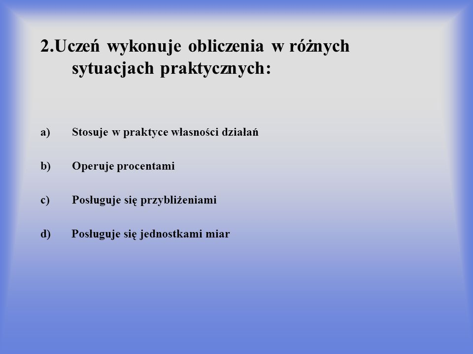 2.Uczeń wykonuje obliczenia w różnych sytuacjach praktycznych: