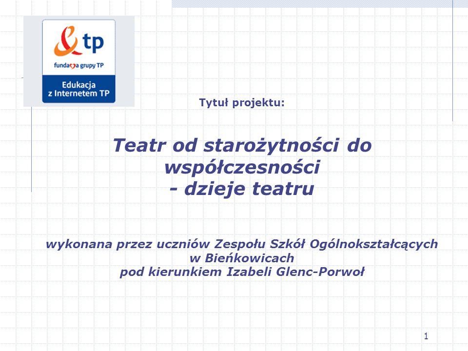 Tytuł projektu: Teatr od starożytności do współczesności - dzieje teatru wykonana przez uczniów Zespołu Szkół Ogólnokształcących w Bieńkowicach pod kierunkiem Izabeli Glenc-Porwoł