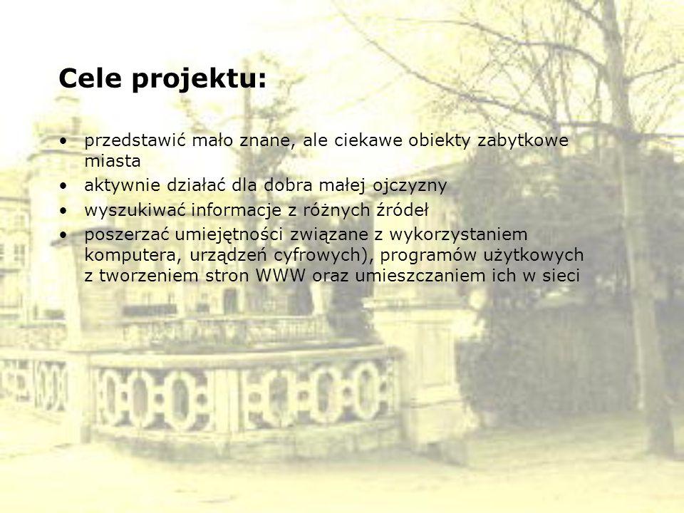 Cele projektu: przedstawić mało znane, ale ciekawe obiekty zabytkowe miasta. aktywnie działać dla dobra małej ojczyzny.