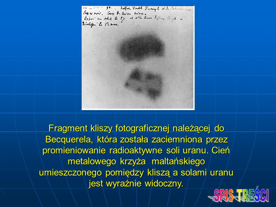Fragment kliszy fotograficznej należącej do Becquerela, która została zaciemniona przez promieniowanie radioaktywne soli uranu. Cień metalowego krzyża maltańskiego umieszczonego pomiędzy kliszą a solami uranu jest wyraźnie widoczny.