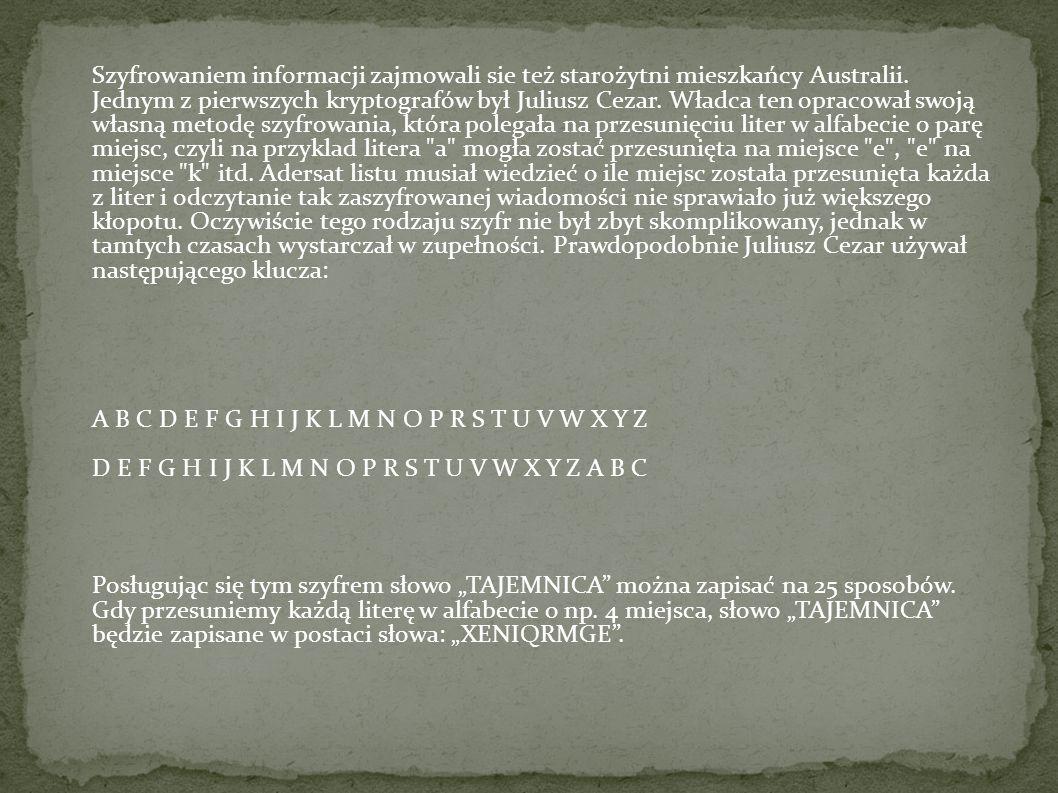 Szyfrowaniem informacji zajmowali sie też starożytni mieszkańcy Australii. Jednym z pierwszych kryptografów był Juliusz Cezar. Władca ten opracował swoją własną metodę szyfrowania, która polegała na przesunięciu liter w alfabecie o parę miejsc, czyli na przyklad litera a mogła zostać przesunięta na miejsce e , e na miejsce k itd. Adersat listu musiał wiedzieć o ile miejsc została przesunięta każda z liter i odczytanie tak zaszyfrowanej wiadomości nie sprawiało już większego kłopotu. Oczywiście tego rodzaju szyfr nie był zbyt skomplikowany, jednak w tamtych czasach wystarczał w zupełności. Prawdopodobnie Juliusz Cezar używał następującego klucza: