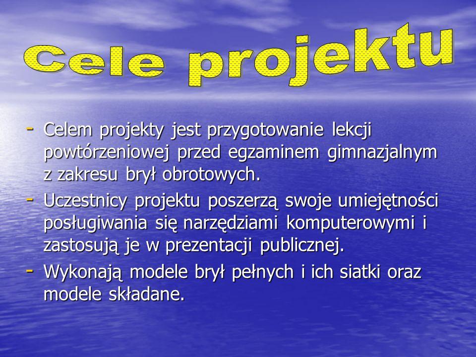 Cele projektu Celem projekty jest przygotowanie lekcji powtórzeniowej przed egzaminem gimnazjalnym z zakresu brył obrotowych.