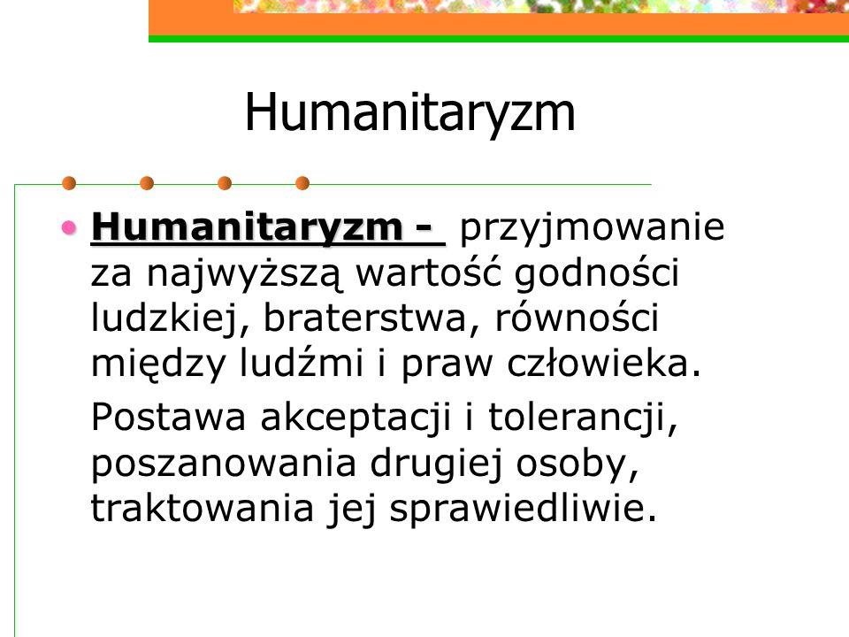 Humanitaryzm Humanitaryzm - przyjmowanie za najwyższą wartość godności ludzkiej, braterstwa, równości między ludźmi i praw człowieka.
