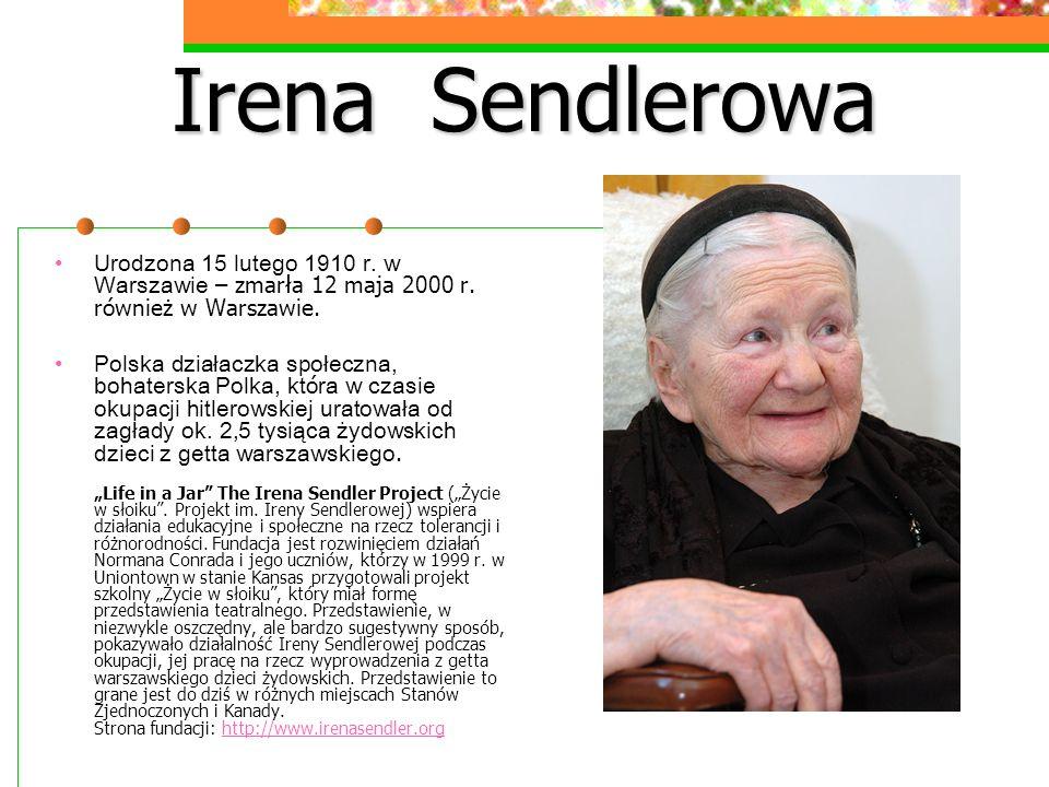Irena Sendlerowa Urodzona 15 lutego 1910 r. w Warszawie – zmarła 12 maja 2000 r. również w Warszawie.