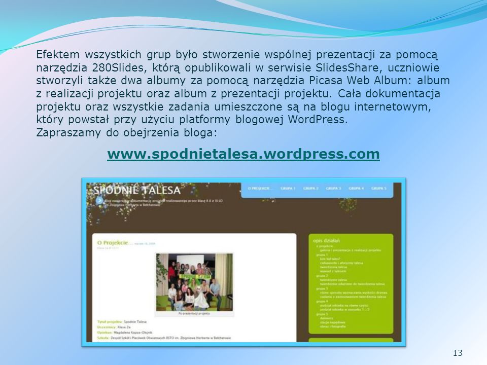 Efektem wszystkich grup było stworzenie wspólnej prezentacji za pomocą narzędzia 280Slides, którą opublikowali w serwisie SlidesShare, uczniowie stworzyli także dwa albumy za pomocą narzędzia Picasa Web Album: album z realizacji projektu oraz album z prezentacji projektu. Cała dokumentacja projektu oraz wszystkie zadania umieszczone są na blogu internetowym, który powstał przy użyciu platformy blogowej WordPress.