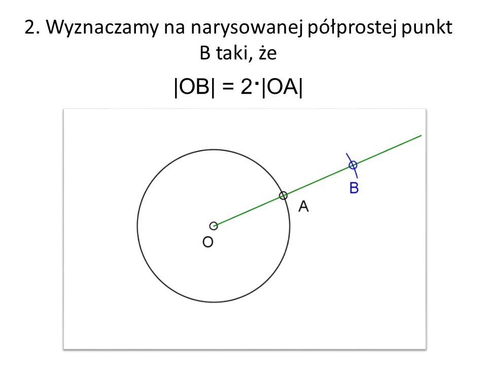 2. Wyznaczamy na narysowanej półprostej punkt B taki, że |OB| = 2∙|OA|