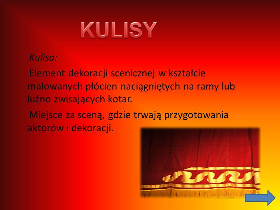 KULISY Kulisa: Element dekoracji scenicznej w kształcie malowanych płócien naciągniętych na ramy lub luźno zwisających kotar.