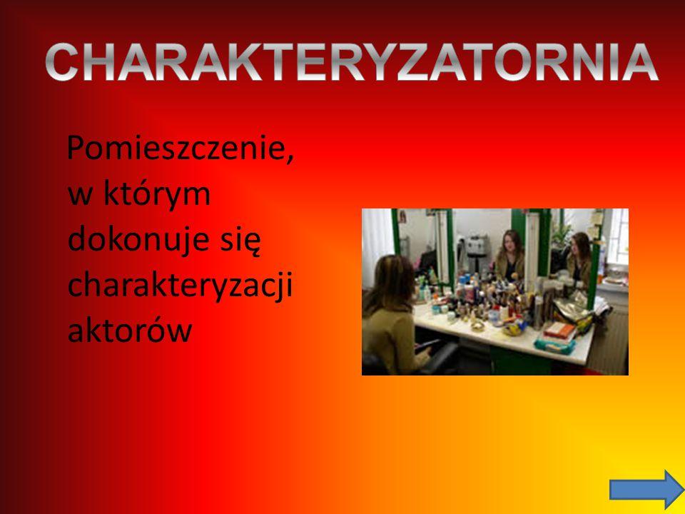 CHARAKTERYZATORNIA Pomieszczenie, w którym dokonuje się charakteryzacji aktorów