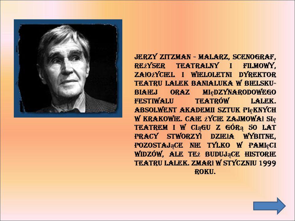 Jerzy Zitzman - malarz, scenograf, reżyser teatralny i filmowy, założyciel i wieloletni dyrektor Teatru Lalek Banialuka w Bielsku-Białej oraz Międzynarodowego Festiwalu Teatrów Lalek.