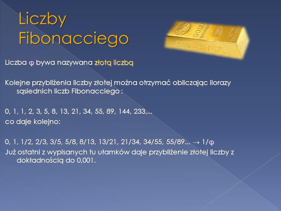 Liczba φ bywa nazywana złotą liczbą Kolejne przybliżenia liczby złotej można otrzymać obliczając ilorazy sąsiednich liczb Fibonacciego : 0, 1, 1, 2, 3, 5, 8, 13, 21, 34, 55, 89, 144, 233,... co daje kolejno: 0, 1, 1/2, 2/3, 3/5, 5/8, 8/13, 13/21, 21/34, 34/55, 55/89... → 1/φ Już ostatni z wypisanych tu ułamków daje przybliżenie złotej liczby z dokładnością do 0,001.