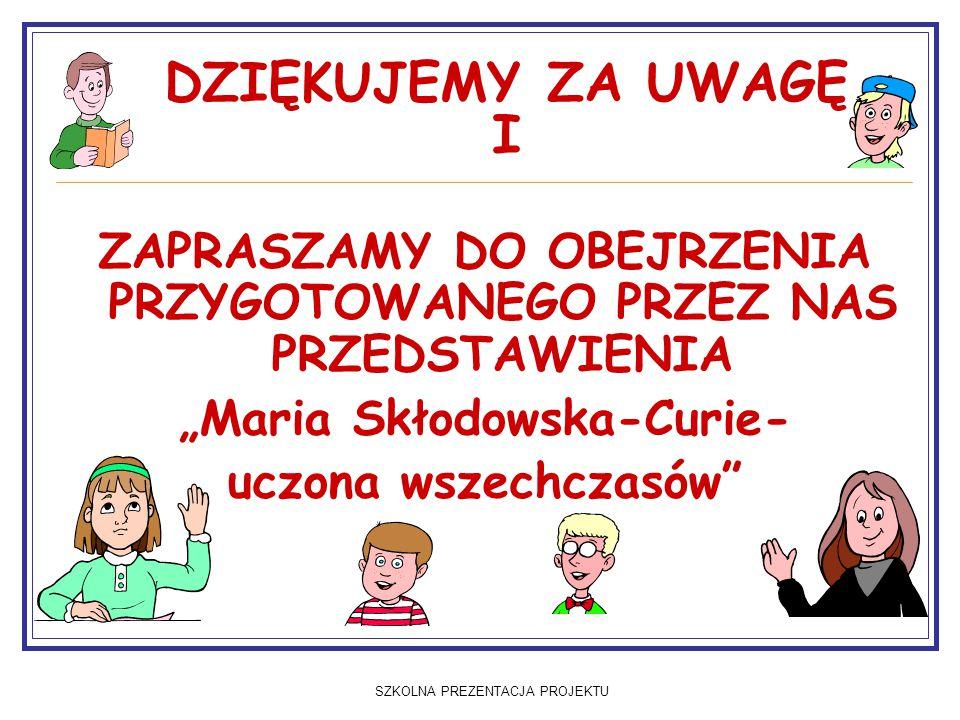 """DZIĘKUJEMY ZA UWAGĘ I ZAPRASZAMY DO OBEJRZENIA PRZYGOTOWANEGO PRZEZ NAS PRZEDSTAWIENIA. """"Maria Skłodowska-Curie-"""