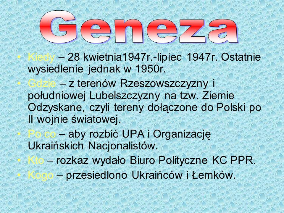 Geneza Kiedy – 28 kwietnia1947r.-lipiec 1947r. Ostatnie wysiedlenie jednak w 1950r.