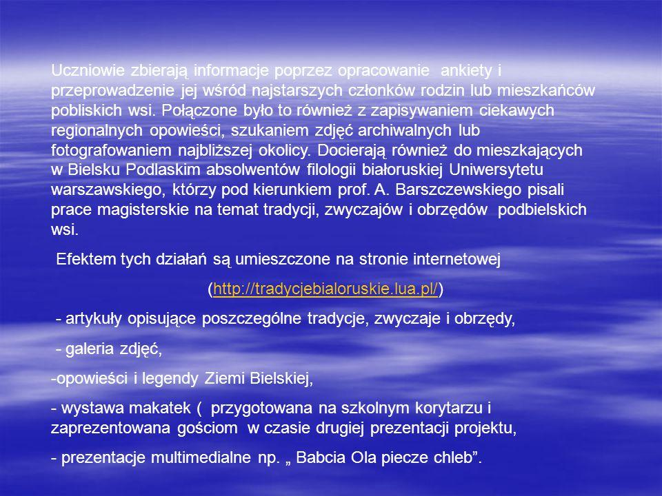 Uczniowie zbierają informacje poprzez opracowanie ankiety i przeprowadzenie jej wśród najstarszych członków rodzin lub mieszkańców pobliskich wsi. Połączone było to również z zapisywaniem ciekawych regionalnych opowieści, szukaniem zdjęć archiwalnych lub fotografowaniem najbliższej okolicy. Docierają również do mieszkających w Bielsku Podlaskim absolwentów filologii białoruskiej Uniwersytetu warszawskiego, którzy pod kierunkiem prof. A. Barszczewskiego pisali prace magisterskie na temat tradycji, zwyczajów i obrzędów podbielskich wsi.