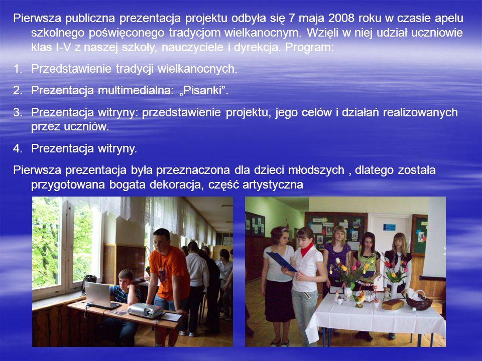 Pierwsza publiczna prezentacja projektu odbyła się 7 maja 2008 roku w czasie apelu szkolnego poświęconego tradycjom wielkanocnym. Wzięli w niej udział uczniowie klas I-V z naszej szkoły, nauczyciele i dyrekcja. Program: