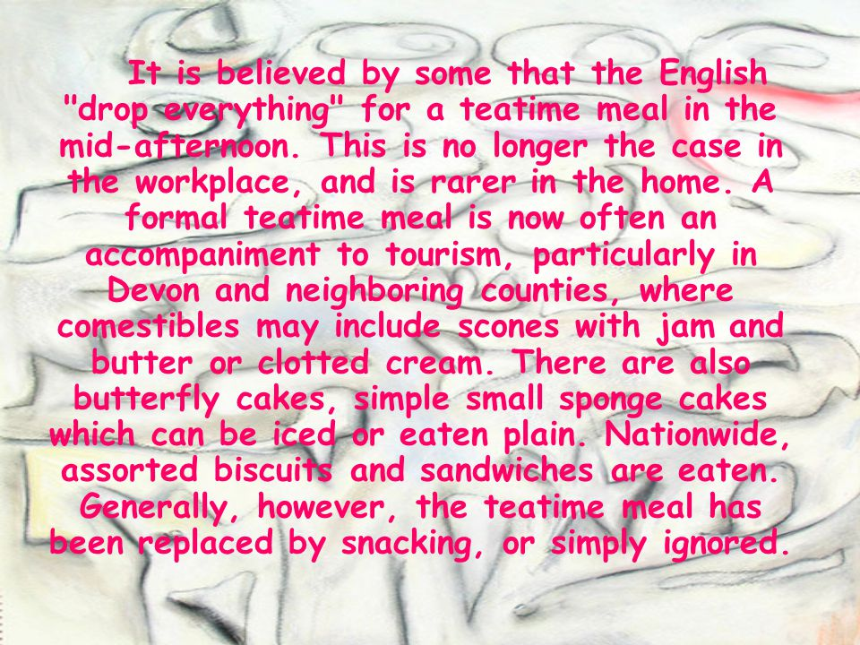 It is believed by some that the English drop everything for a teatime meal in the mid-afternoon.