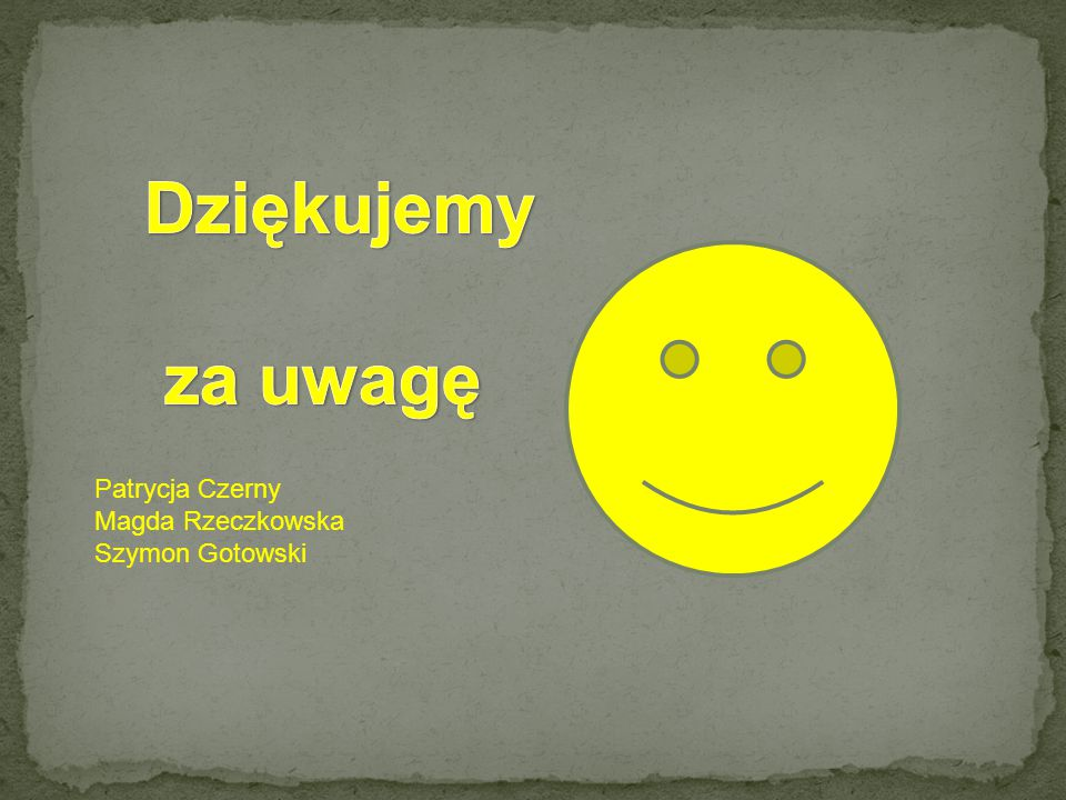 Dziękujemy za uwagę Patrycja Czerny Magda Rzeczkowska Szymon Gotowski