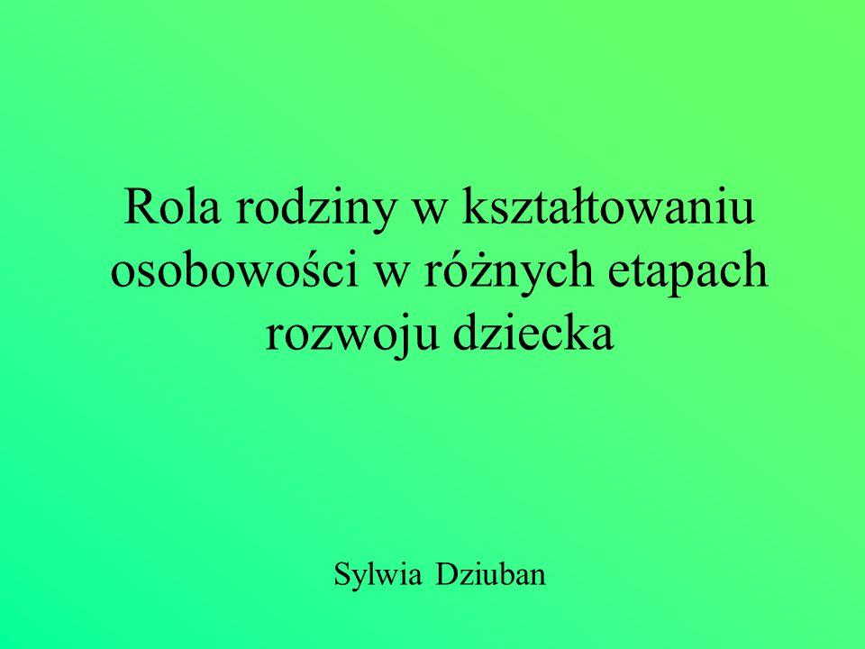 Rola rodziny w kształtowaniu osobowości w różnych etapach rozwoju dziecka Sylwia Dziuban