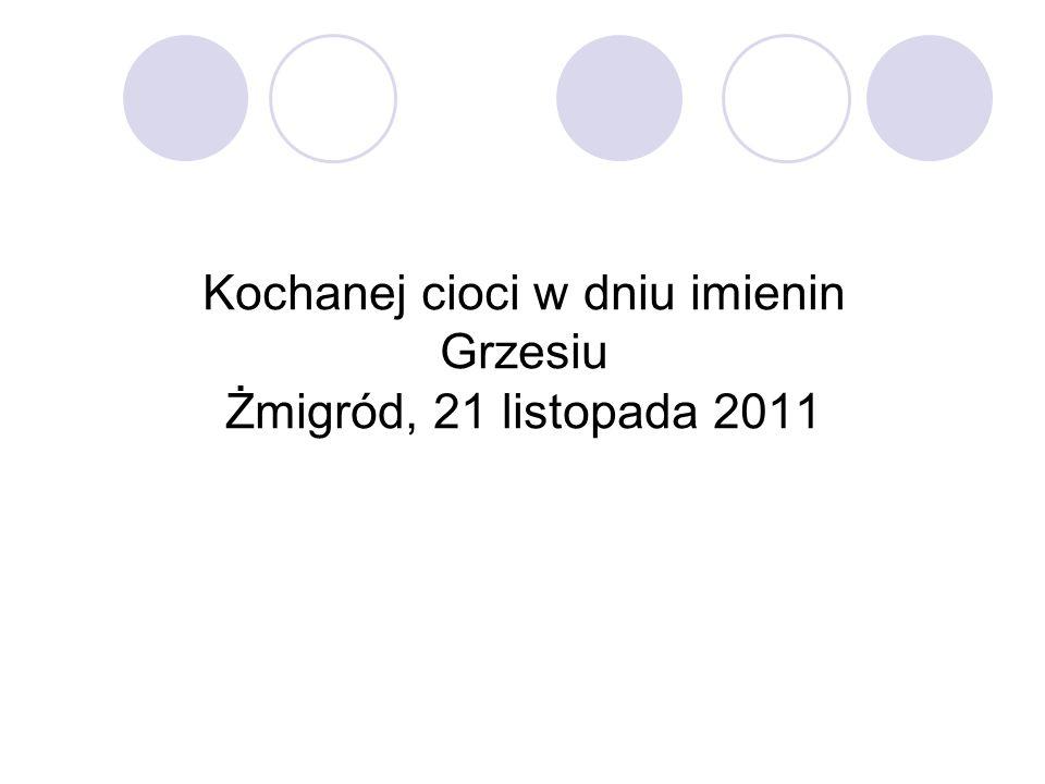 Kochanej cioci w dniu imienin Grzesiu Żmigród, 21 listopada 2011