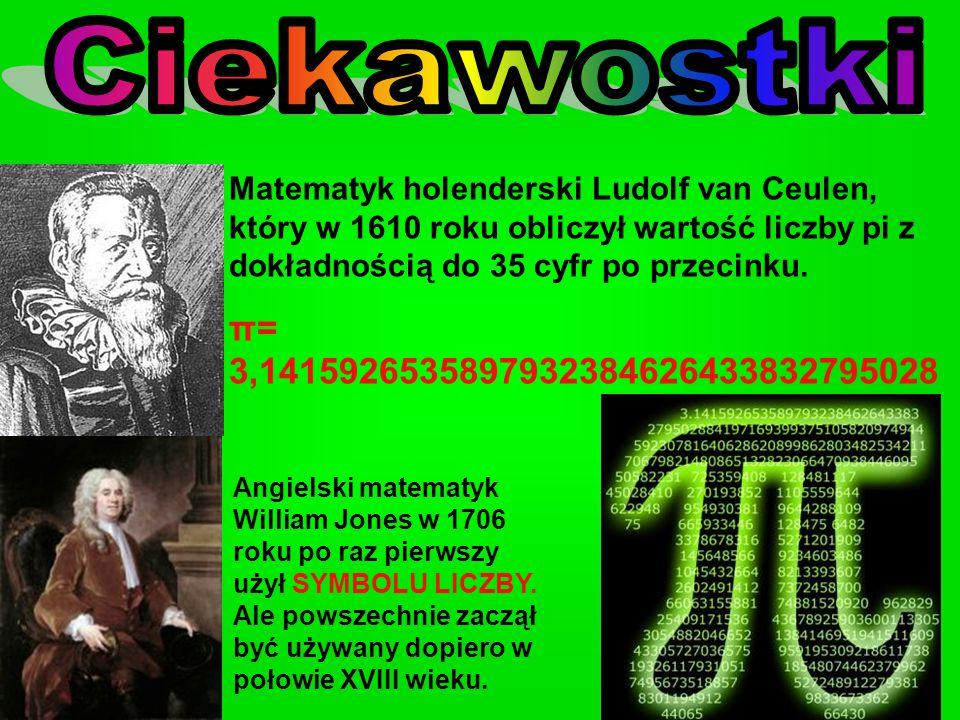 Ciekawostki Matematyk holenderski Ludolf van Ceulen, który w 1610 roku obliczył wartość liczby pi z dokładnością do 35 cyfr po przecinku.