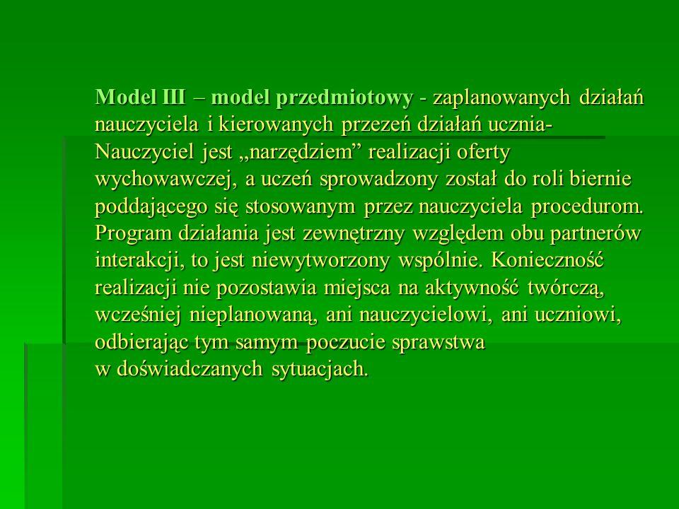 """Model III – model przedmiotowy - zaplanowanych działań nauczyciela i kierowanych przezeń działań ucznia- Nauczyciel jest """"narzędziem realizacji oferty wychowawczej, a uczeń sprowadzony został do roli biernie poddającego się stosowanym przez nauczyciela procedurom."""