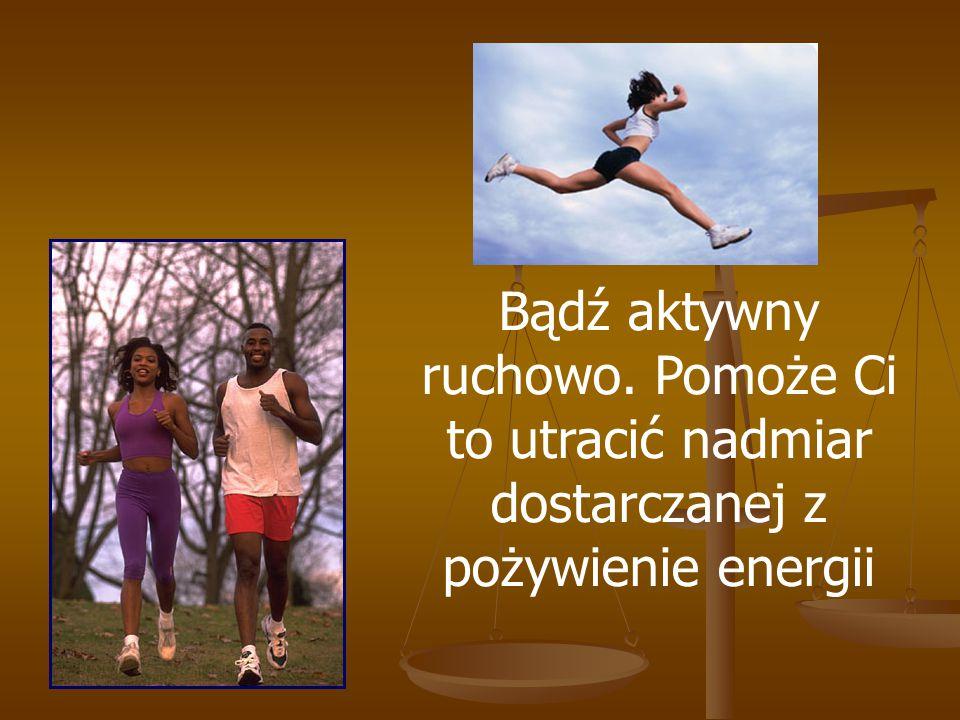 Bądź aktywny ruchowo. Pomoże Ci to utracić nadmiar dostarczanej z pożywienie energii