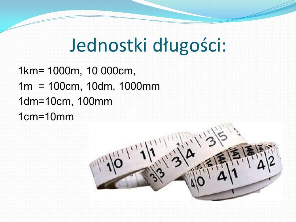 Jednostki długości: 1km= 1000m, 10 000cm, 1m = 100cm, 10dm, 1000mm 1dm=10cm, 100mm 1cm=10mm