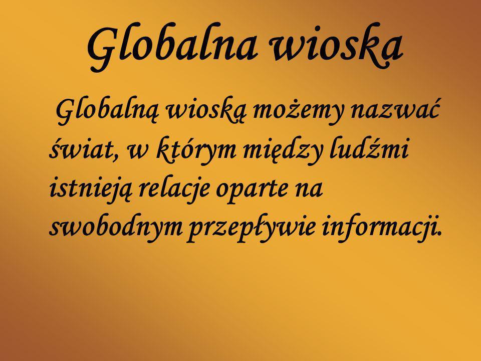 Globalna wioska Globalną wioską możemy nazwać świat, w którym między ludźmi istnieją relacje oparte na swobodnym przepływie informacji.