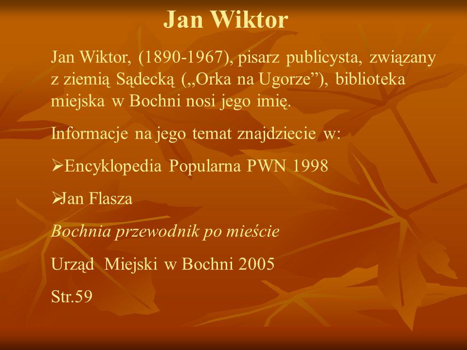 Jan Wiktor Jan Wiktor, (1890-1967), pisarz publicysta, związany z ziemią Sądecką (,,Orka na Ugorze ), biblioteka miejska w Bochni nosi jego imię.