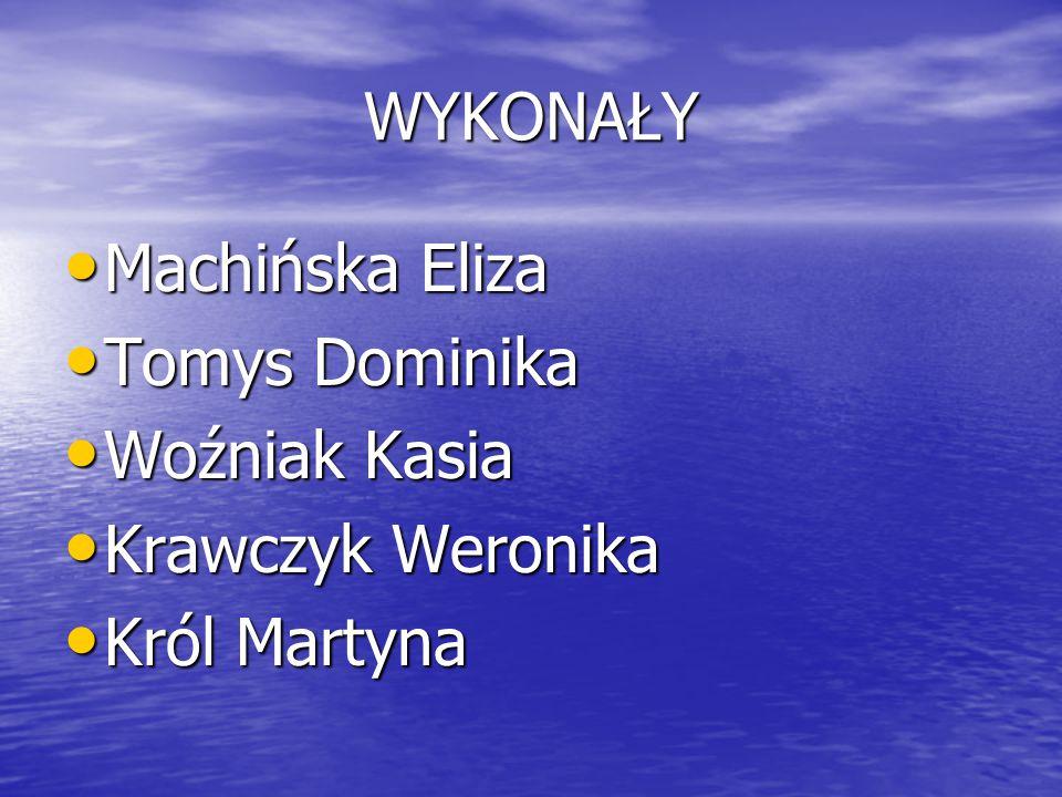 WYKONAŁY Machińska Eliza Tomys Dominika Woźniak Kasia Krawczyk Weronika Król Martyna