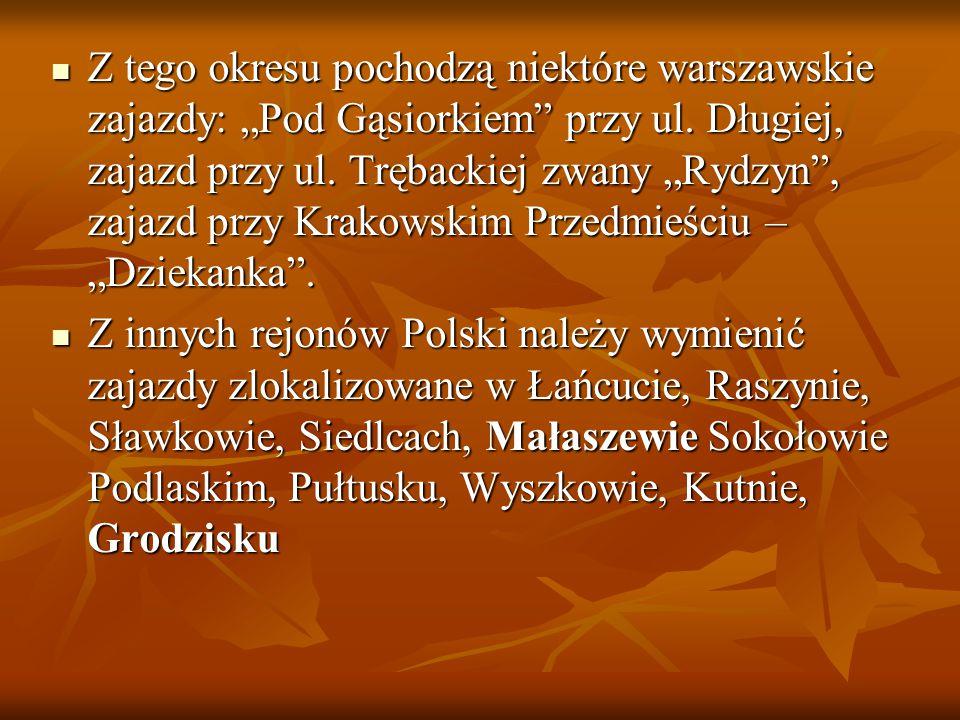 """Z tego okresu pochodzą niektóre warszawskie zajazdy: """"Pod Gąsiorkiem przy ul. Długiej, zajazd przy ul. Trębackiej zwany """"Rydzyn , zajazd przy Krakowskim Przedmieściu – """"Dziekanka ."""