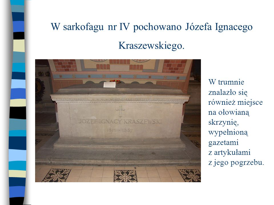 W sarkofagu nr IV pochowano Józefa Ignacego Kraszewskiego.