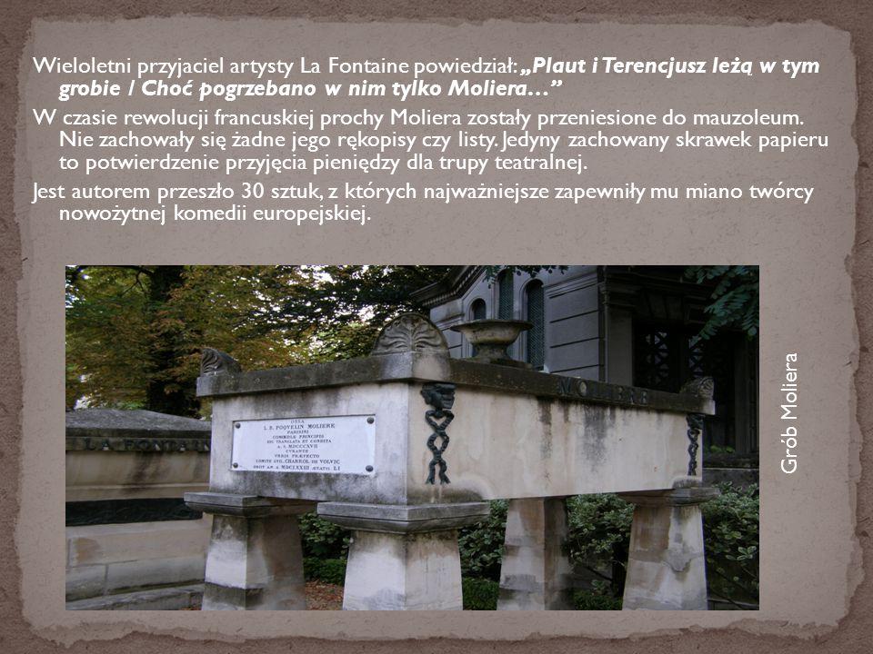 """Wieloletni przyjaciel artysty La Fontaine powiedział: """"Plaut i Terencjusz leżą w tym grobie / Choć pogrzebano w nim tylko Moliera… W czasie rewolucji francuskiej prochy Moliera zostały przeniesione do mauzoleum. Nie zachowały się żadne jego rękopisy czy listy. Jedyny zachowany skrawek papieru to potwierdzenie przyjęcia pieniędzy dla trupy teatralnej. Jest autorem przeszło 30 sztuk, z których najważniejsze zapewniły mu miano twórcy nowożytnej komedii europejskiej."""