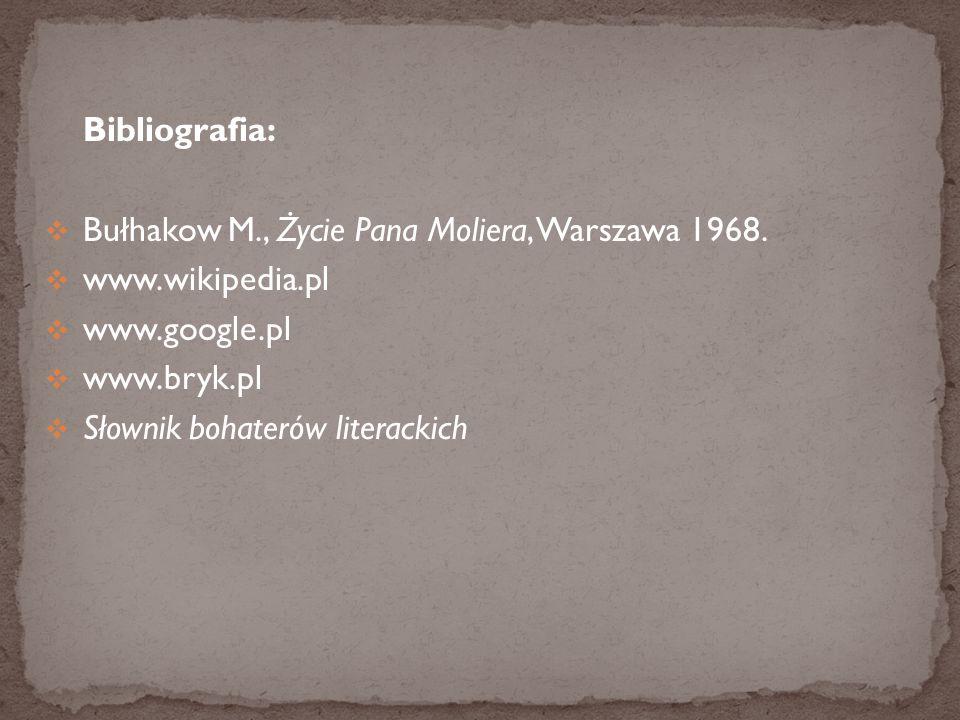 Bibliografia: Bułhakow M., Życie Pana Moliera, Warszawa 1968. www.wikipedia.pl. www.google.pl. www.bryk.pl.