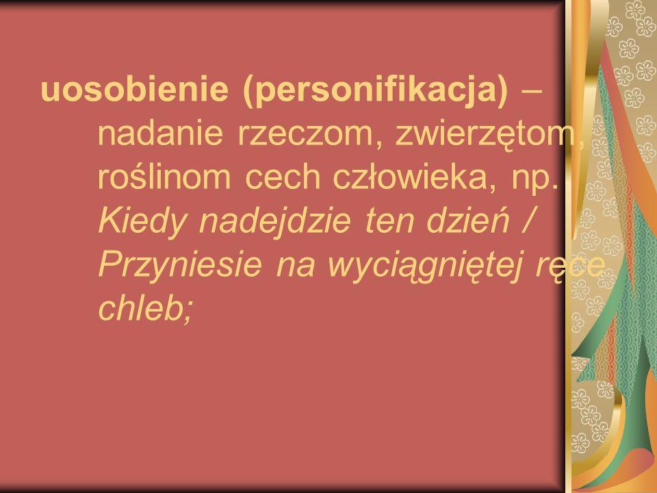 uosobienie (personifikacja) – nadanie rzeczom, zwierzętom, roślinom cech człowieka, np.