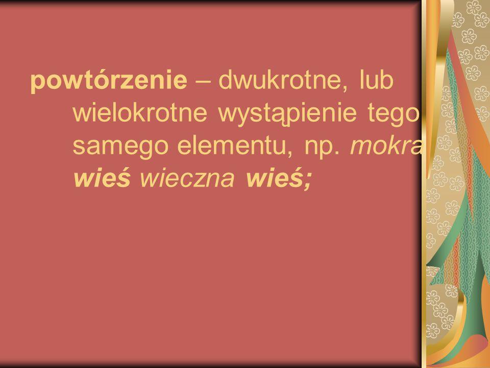 powtórzenie – dwukrotne, lub wielokrotne wystąpienie tego samego elementu, np.