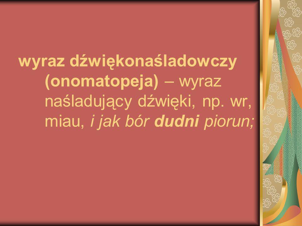 wyraz dźwiękonaśladowczy (onomatopeja) – wyraz naśladujący dźwięki, np