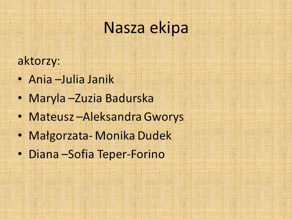 Nasza ekipa aktorzy: Ania –Julia Janik Maryla –Zuzia Badurska