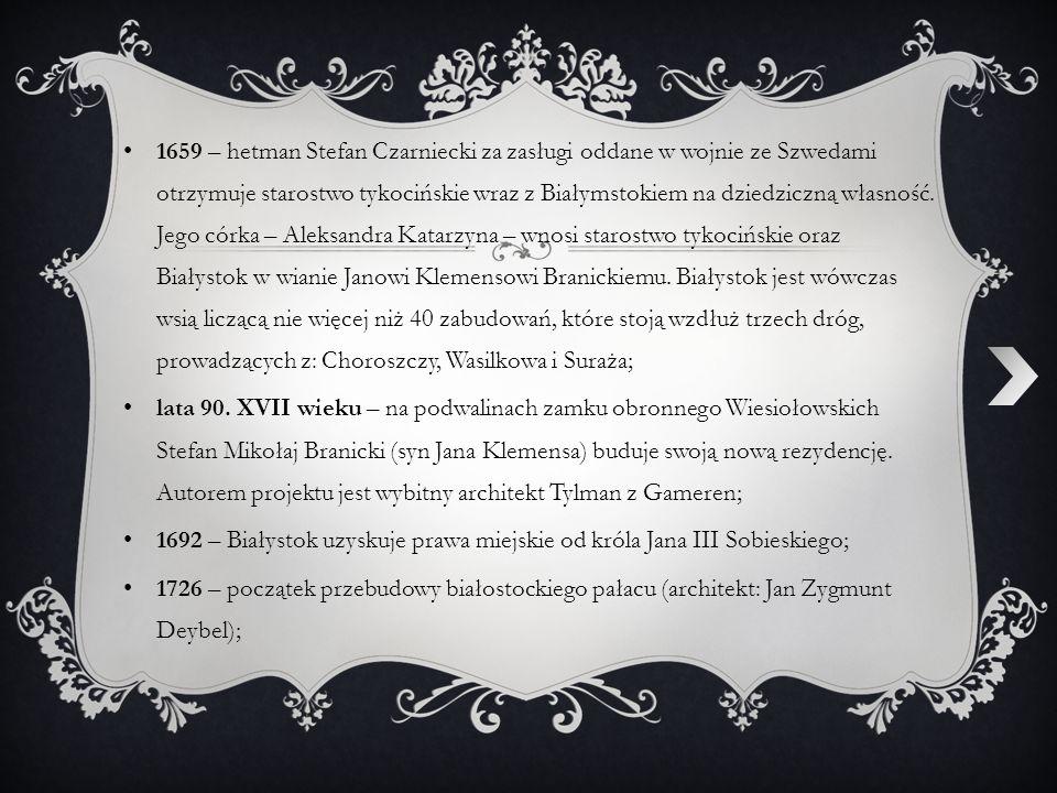 1659 – hetman Stefan Czarniecki za zasługi oddane w wojnie ze Szwedami otrzymuje starostwo tykocińskie wraz z Białymstokiem na dziedziczną własność. Jego córka – Aleksandra Katarzyna – wnosi starostwo tykocińskie oraz Białystok w wianie Janowi Klemensowi Branickiemu. Białystok jest wówczas wsią liczącą nie więcej niż 40 zabudowań, które stoją wzdłuż trzech dróg, prowadzących z: Choroszczy, Wasilkowa i Suraża;