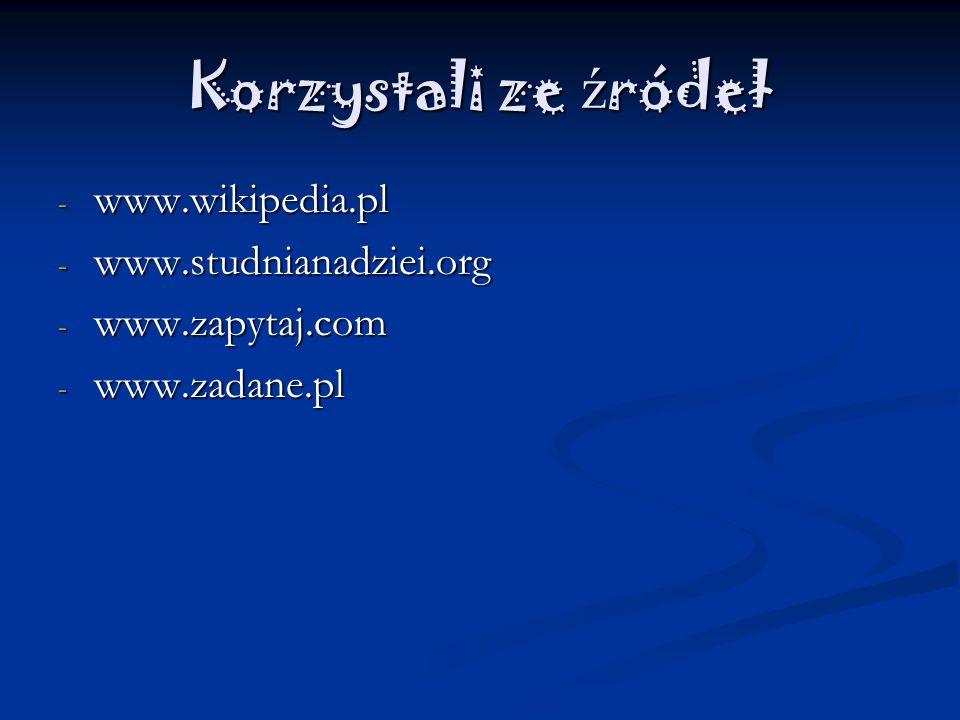 Korzystali ze źródeł www.wikipedia.pl www.studnianadziei.org