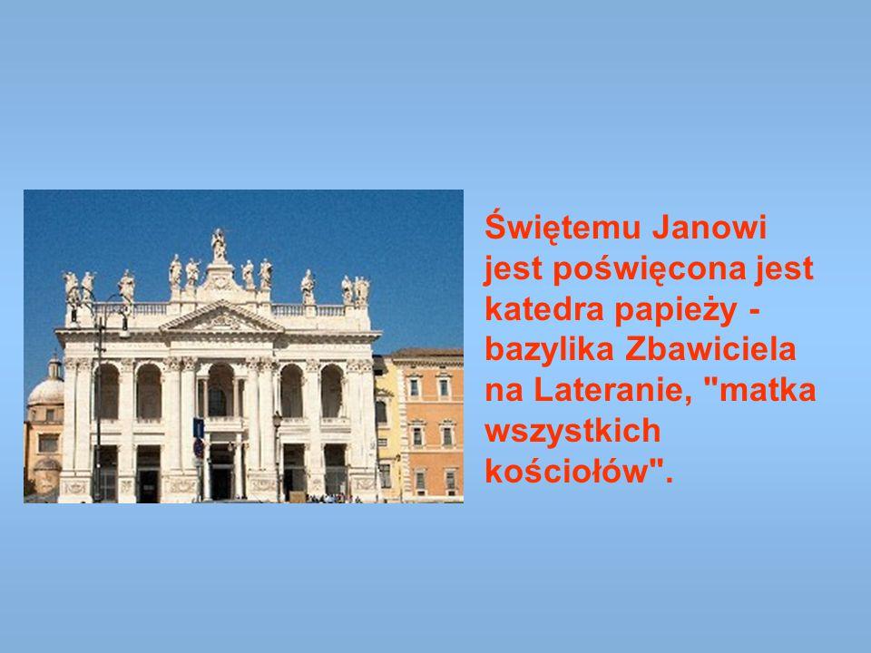 Świętemu Janowi jest poświęcona jest katedra papieży - bazylika Zbawiciela na Lateranie, matka wszystkich kościołów .