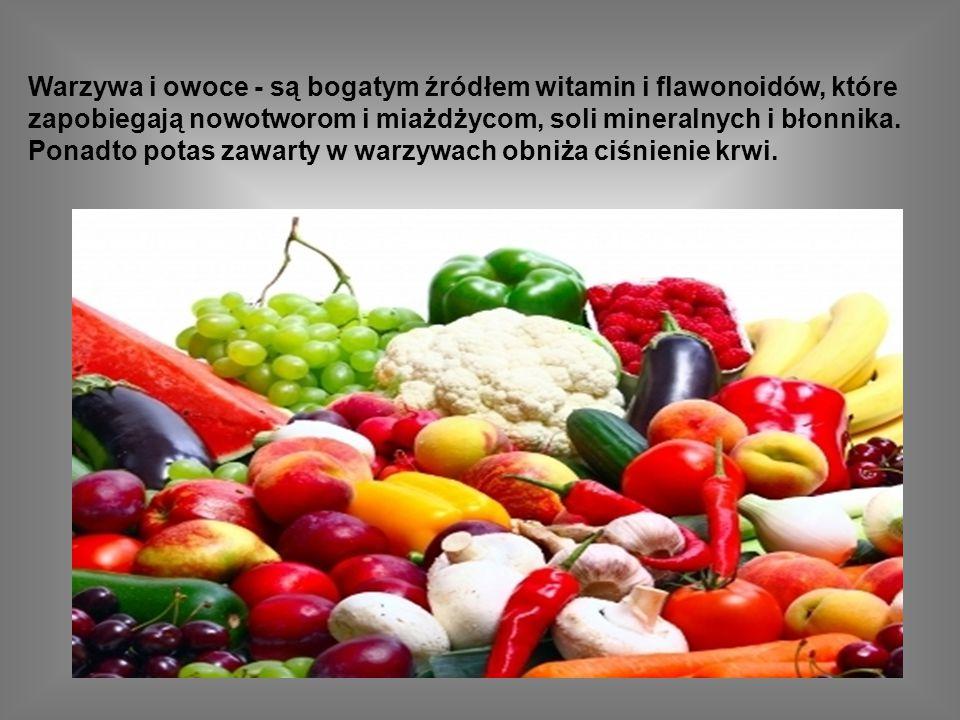 Warzywa i owoce - są bogatym źródłem witamin i flawonoidów, które zapobiegają nowotworom i miażdżycom, soli mineralnych i błonnika.
