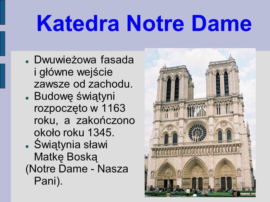 Katedra Notre Dame Dwuwieżowa fasada i główne wejście zawsze od zachodu. Budowę świątyni rozpoczęto w 1163 roku, a zakończono około roku 1345.