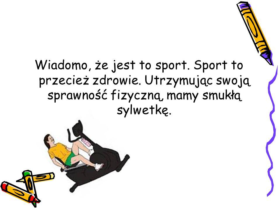 Wiadomo, że jest to sport. Sport to przecież zdrowie