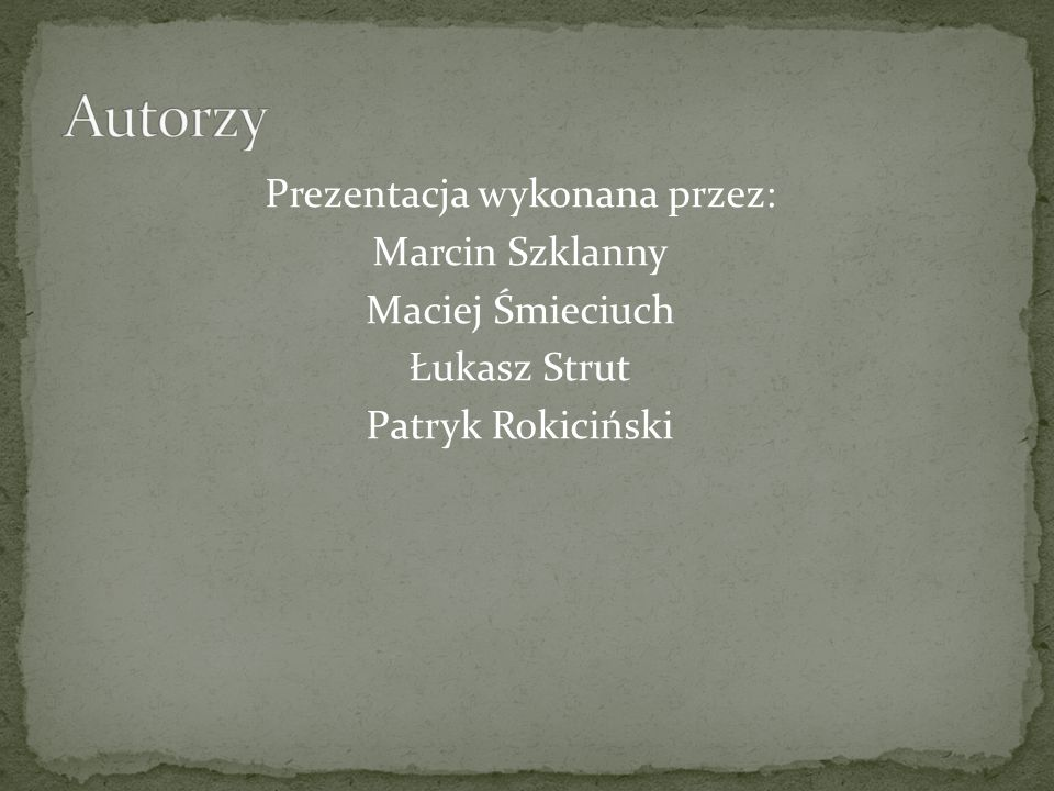 Autorzy Prezentacja wykonana przez: Marcin Szklanny Maciej Śmieciuch Łukasz Strut Patryk Rokiciński