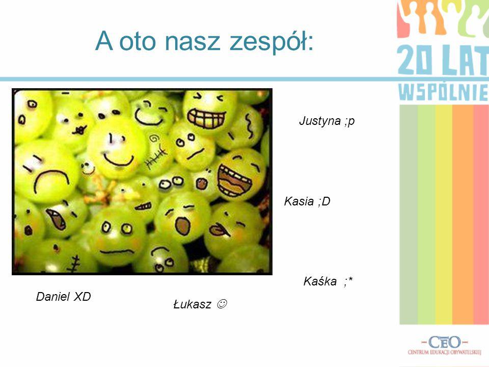 A oto nasz zespół: Justyna ;p Kasia ;D Kaśka ;* Daniel XD Łukasz 